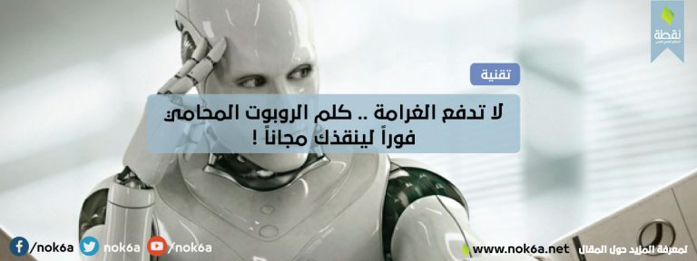 لا تدفع الغرامة .. كلم الروبوت المحامي فوراً لينقذك مجاناً !